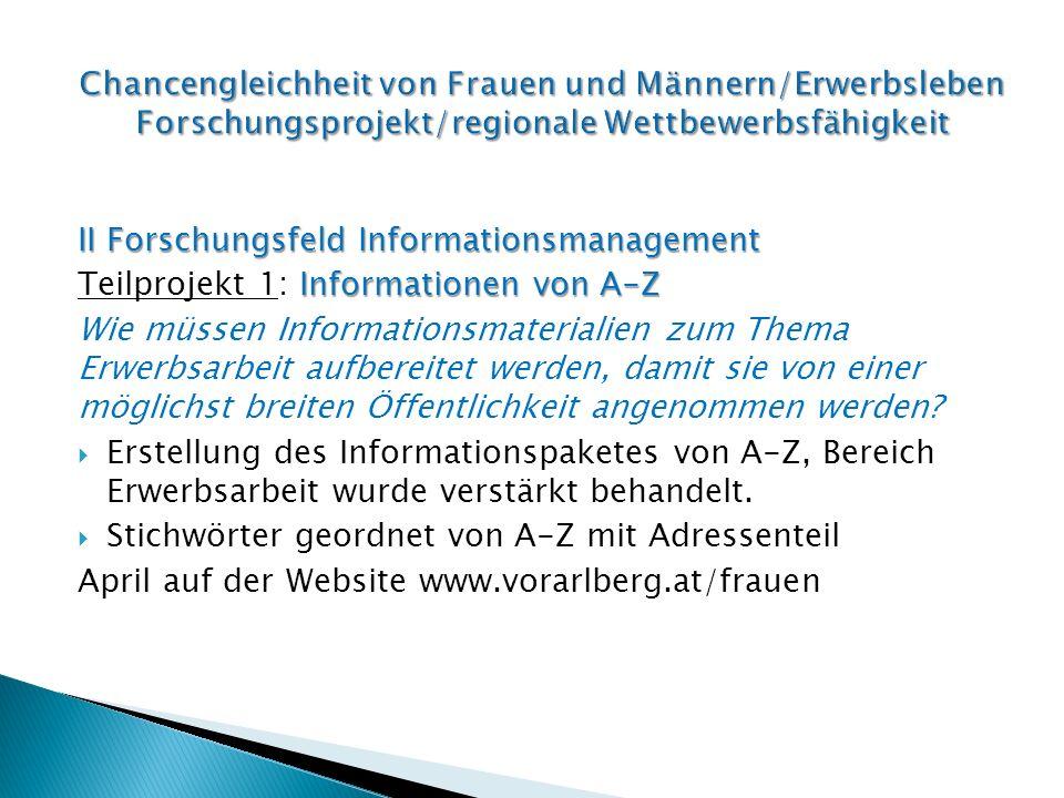 II Forschungsfeld Informationsmanagement Informationen von A-Z Teilprojekt 1: Informationen von A-Z Wie müssen Informationsmaterialien zum Thema Erwerbsarbeit aufbereitet werden, damit sie von einer möglichst breiten Öffentlichkeit angenommen werden.