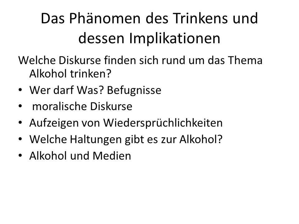 Das Phänomen des Trinkens und dessen Implikationen Welche Diskurse finden sich rund um das Thema Alkohol trinken? Wer darf Was? Befugnisse moralische