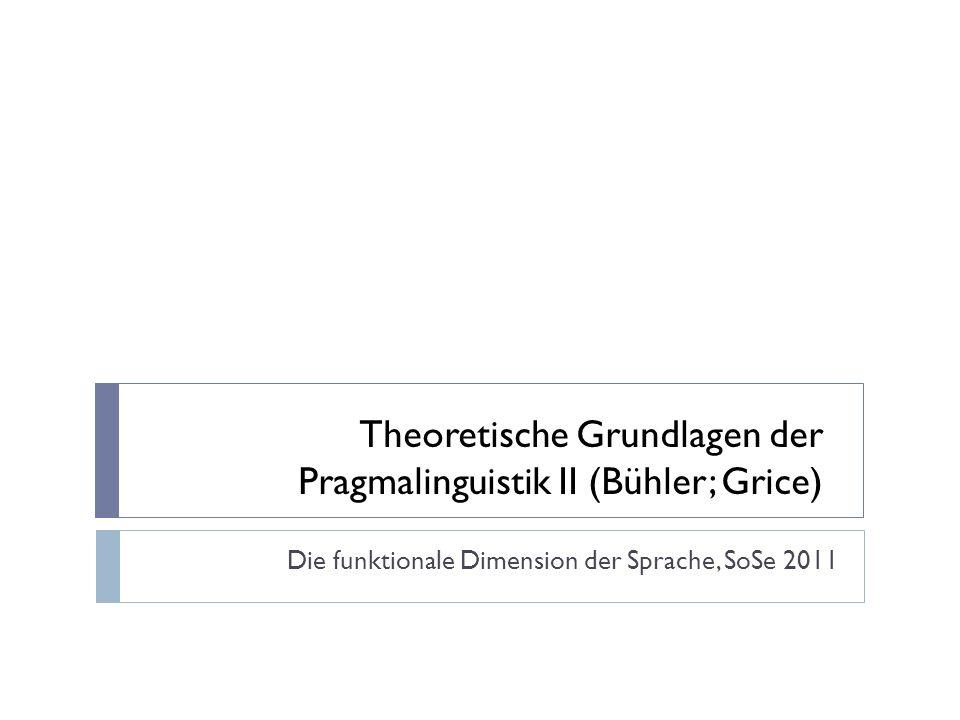 Theoretische Grundlagen der Pragmalinguistik II (Bühler; Grice) Die funktionale Dimension der Sprache, SoSe 2011