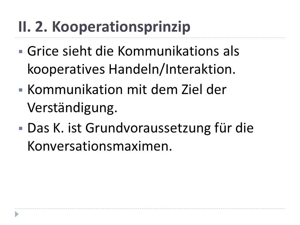 II.2. Kooperationsprinzip Grice sieht die Kommunikations als kooperatives Handeln/Interaktion.