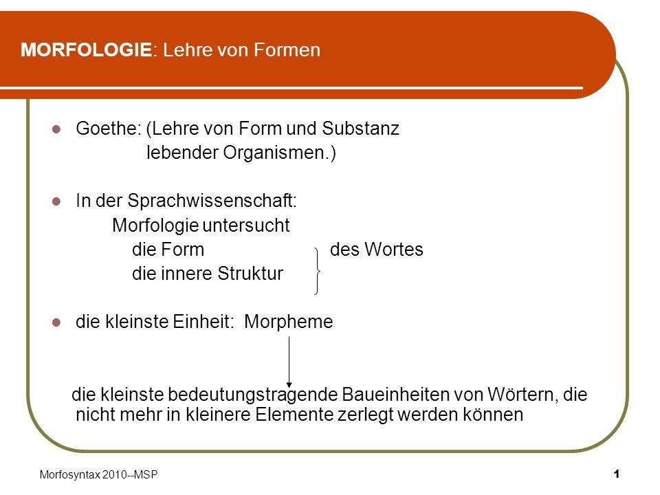 Morfosyntax 2010--MSP1 MORFOLOGIE: Lehre von Formen Goethe: (Lehre von Form und Substanz lebender Organismen.) In der Sprachwissenschaft: Morfologie u