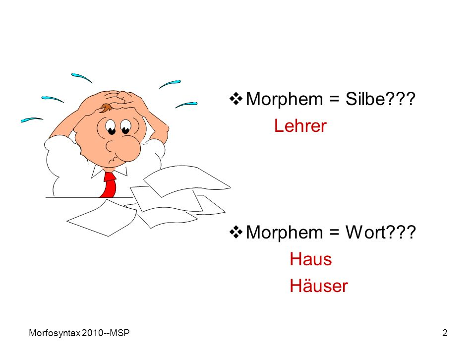 2 Morphem = Silbe??? Lehrer Morphem = Wort??? Haus Häuser