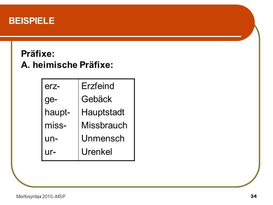Morfosyntax 2010--MSP34 BEISPIELE erz- ge- haupt- miss- un- ur- Erzfeind Gebäck Hauptstadt Missbrauch Unmensch Urenkel Präfixe: A. heimische Präfixe: