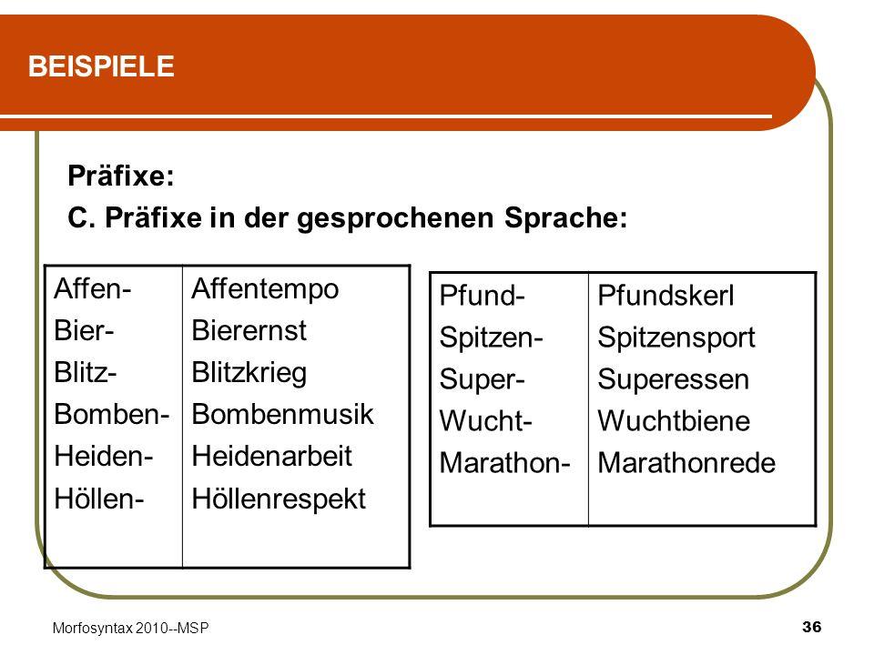 Morfosyntax 2010--MSP36 BEISPIELE Präfixe: C. Präfixe in der gesprochenen Sprache: Affen- Bier- Blitz- Bomben- Heiden- Höllen- Affentempo Bierernst Bl