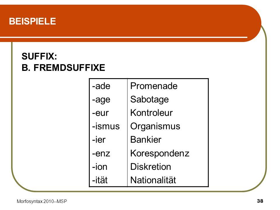 Morfosyntax 2010--MSP38 BEISPIELE SUFFIX: B. FREMDSUFFIXE -ade -age -eur -ismus -ier -enz -ion -ität Promenade Sabotage Kontroleur Organismus Bankier