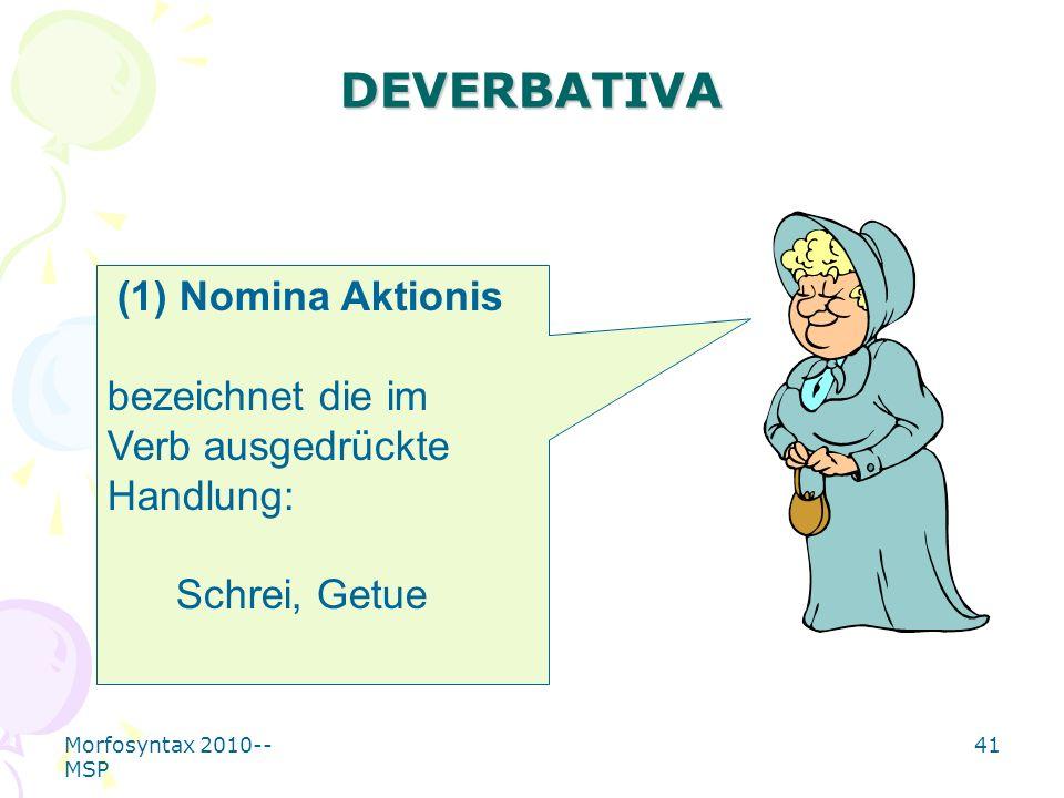 Morfosyntax 2010-- MSP 41 DEVERBATIVA (1) Nomina Aktionis bezeichnet die im Verb ausgedrückte Handlung: Schrei, Getue