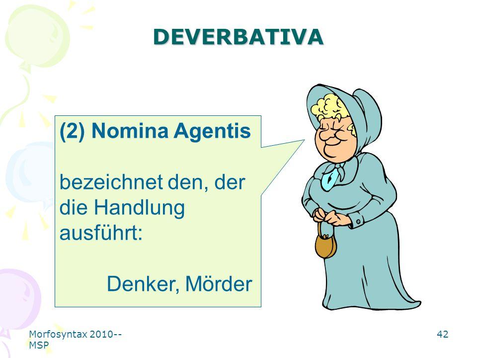 Morfosyntax 2010-- MSP 42 DEVERBATIVA (2) Nomina Agentis bezeichnet den, der die Handlung ausführt: Denker, Mörder