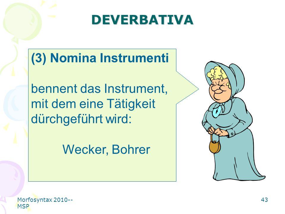 Morfosyntax 2010-- MSP 43 DEVERBATIVA (3) Nomina Instrumenti bennent das Instrument, mit dem eine Tätigkeit dürchgeführt wird: Wecker, Bohrer