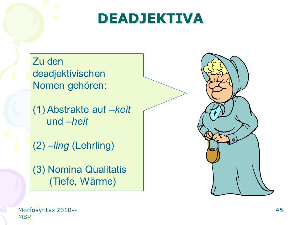 Morfosyntax 2010-- MSP 45 DEADJEKTIVA Zu den deadjektivischen Nomen gehören: (1) Abstrakte auf –keit und –heit (2) –ling (Lehrling) (3) Nomina Qualita