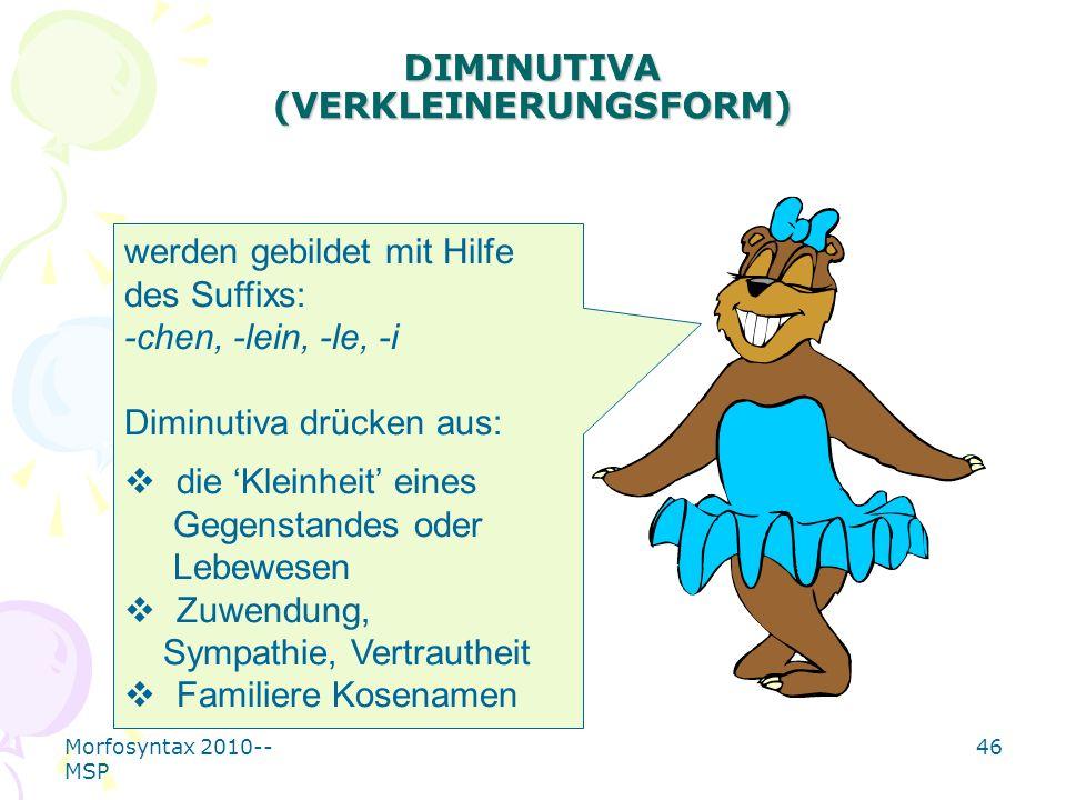 Morfosyntax 2010-- MSP 46 DIMINUTIVA (VERKLEINERUNGSFORM) werden gebildet mit Hilfe des Suffixs: -chen, -lein, -le, -i Diminutiva drücken aus: die Kle