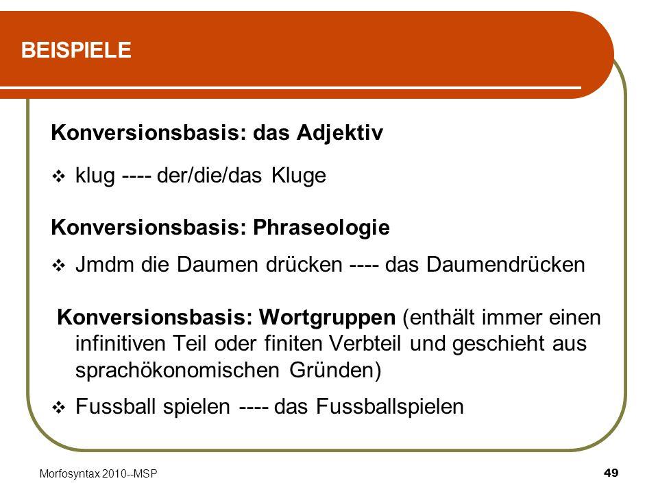 Morfosyntax 2010--MSP49 BEISPIELE Konversionsbasis: das Adjektiv klug ---- der/die/das Kluge Konversionsbasis: Phraseologie Jmdm die Daumen drücken --