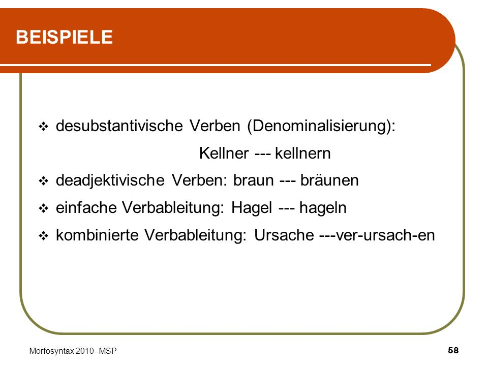 Morfosyntax 2010--MSP58 BEISPIELE desubstantivische Verben (Denominalisierung): Kellner --- kellnern deadjektivische Verben: braun --- bräunen einfach