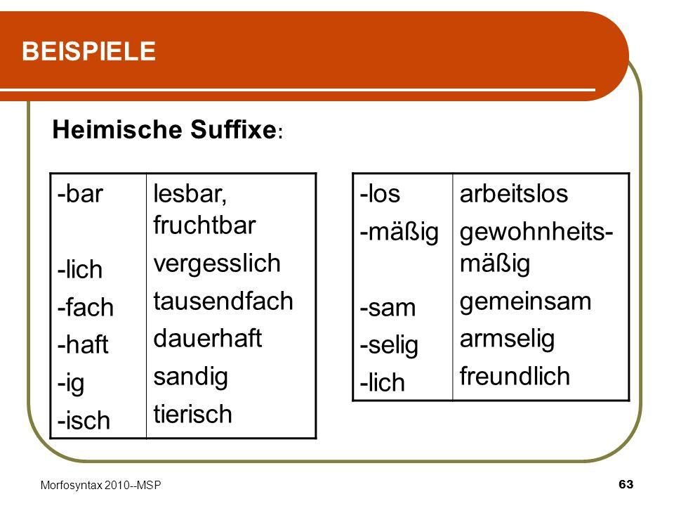 Morfosyntax 2010--MSP63 BEISPIELE Heimische Suffixe : -los -mäßig -sam -selig -lich arbeitslos gewohnheits- mäßig gemeinsam armselig freundlich -bar -