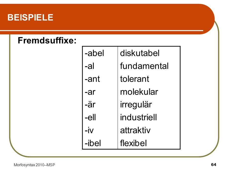 Morfosyntax 2010--MSP64 BEISPIELE Fremdsuffixe: -abel -al -ant -ar -är -ell -iv -ibel diskutabel fundamental tolerant molekular irregulär industriell