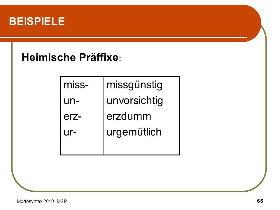 Morfosyntax 2010--MSP65 BEISPIELE Heimische Präffixe : miss- un- erz- ur- missgünstig unvorsichtig erzdumm urgemütlich