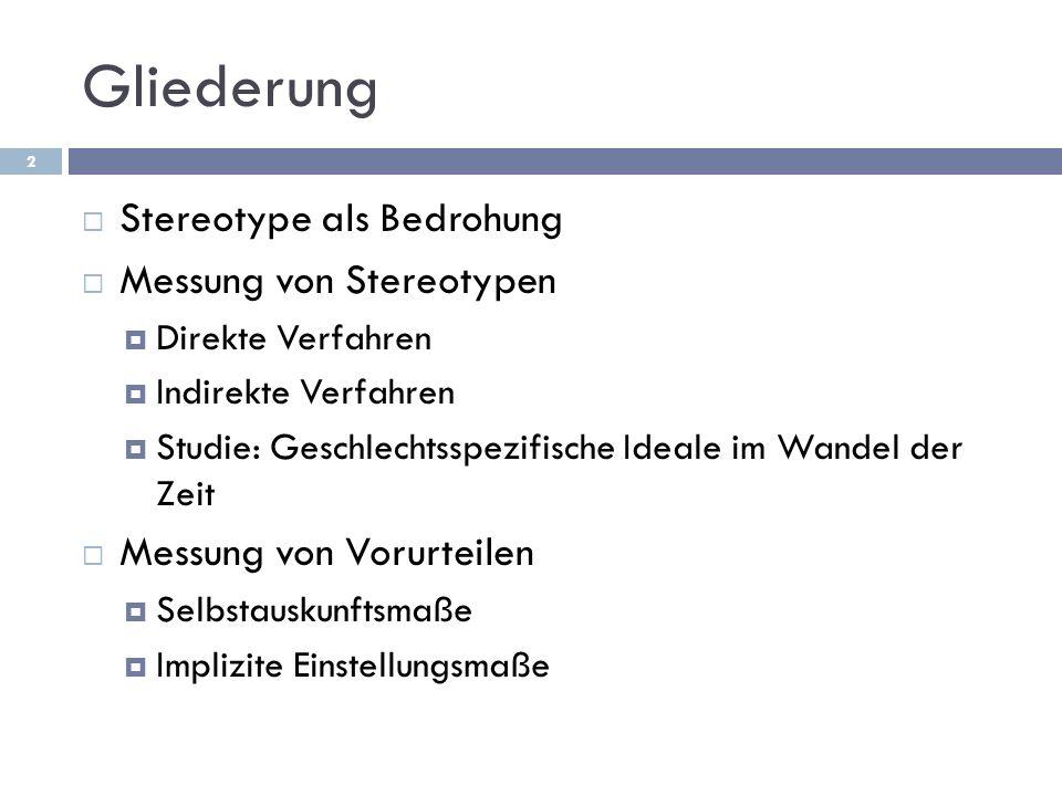 Gliederung Stereotype als Bedrohung Messung von Stereotypen Direkte Verfahren Indirekte Verfahren Studie: Geschlechtsspezifische Ideale im Wandel der