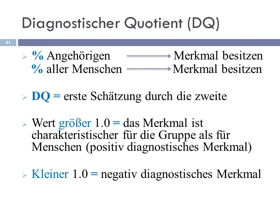 Diagnostischer Quotient (DQ) % Angehörigen Merkmal besitzen % aller Menschen Merkmal besitzen DQ = erste Schätzung durch die zweite Wert größer 1.0 =