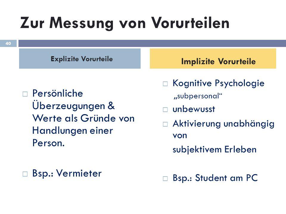 Zur Messung von Vorurteilen Explizite Vorurteile Persönliche Überzeugungen & Werte als Gründe von Handlungen einer Person. Bsp.: Vermieter Implizite V