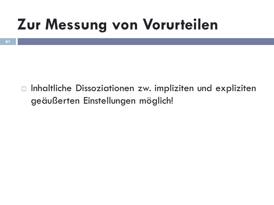 Zur Messung von Vorurteilen Inhaltliche Dissoziationen zw. impliziten und expliziten geäußerten Einstellungen möglich! 41