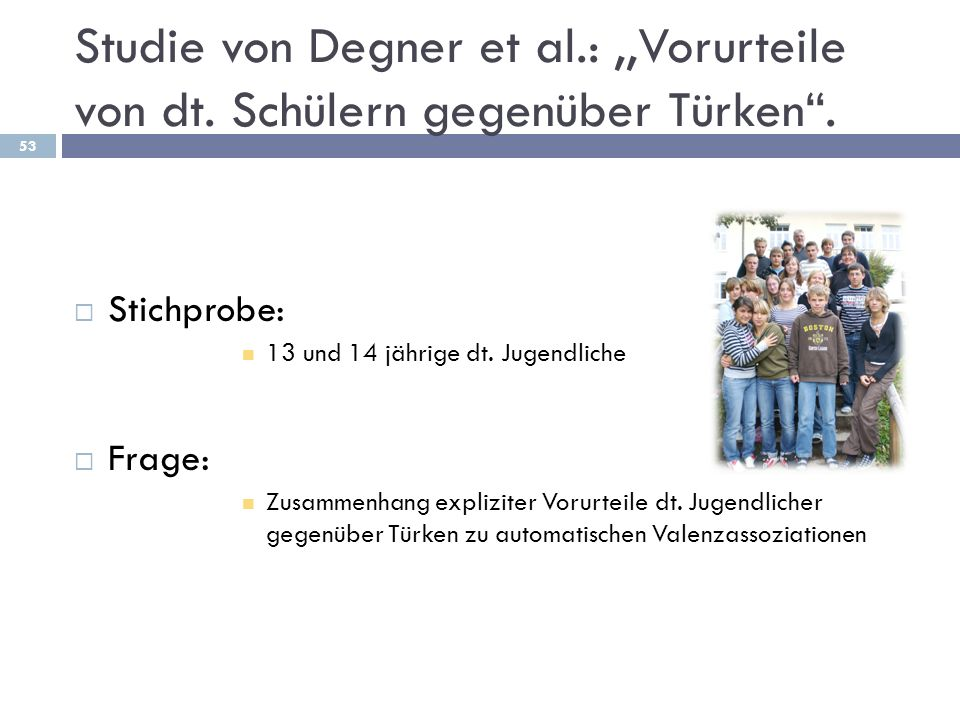 Studie von Degner et al.:,,Vorurteile von dt. Schülern gegenüber Türken. Stichprobe: 13 und 14 jährige dt. Jugendliche Frage: Zusammenhang expliziter