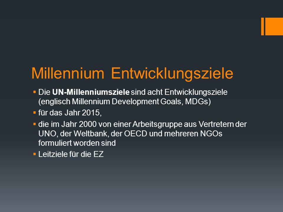 Millennium Entwicklungsziele Die UN-Millenniumsziele sind acht Entwicklungsziele (englisch Millennium Development Goals, MDGs) für das Jahr 2015, die