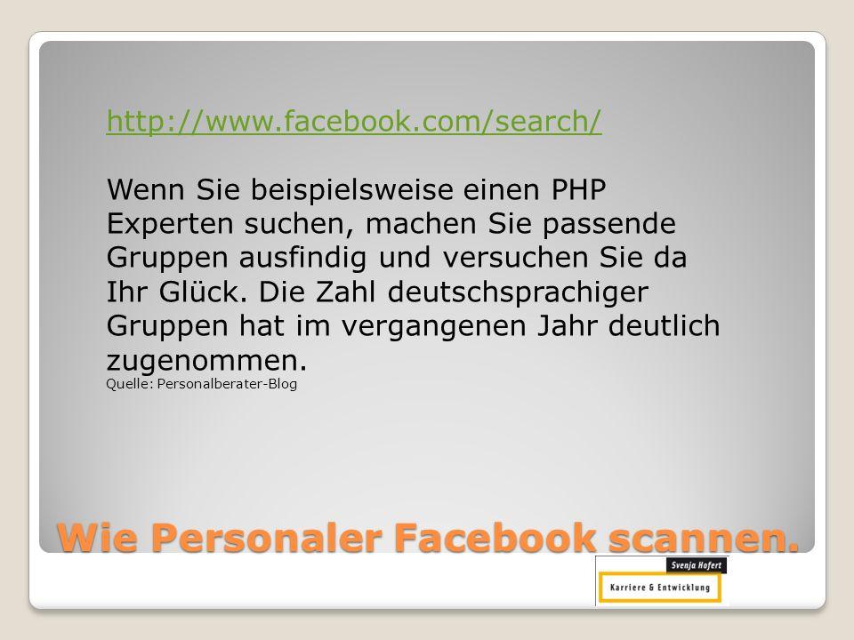 Wie Personaler Facebook scannen. http://www.facebook.com/search/ Wenn Sie beispielsweise einen PHP Experten suchen, machen Sie passende Gruppen ausfin