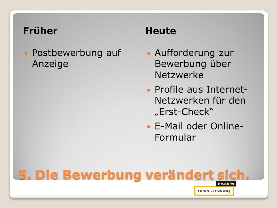 5. Die Bewerbung verändert sich. FrüherHeute Postbewerbung auf Anzeige Aufforderung zur Bewerbung über Netzwerke Profile aus Internet- Netzwerken für