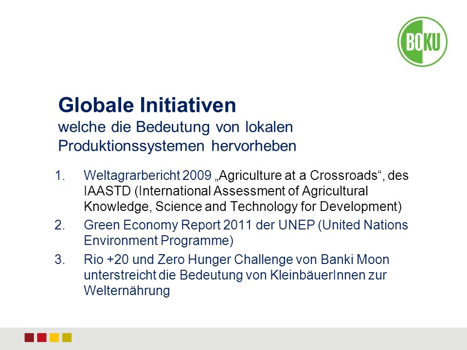 1.Weltagrarbericht 2009 Agriculture at a Crossroads, des IAASTD (International Assessment of Agricultural Knowledge, Science and Technology for Development) 2.Green Economy Report 2011 der UNEP (United Nations Environment Programme) 3.Rio +20 und Zero Hunger Challenge von Banki Moon unterstreicht die Bedeutung von KleinbäuerInnen zur Welternährung Globale Initiativen welche die Bedeutung von lokalen Produktionssystemen hervorheben