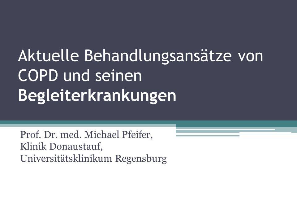 Aktuelle Behandlungsansätze von COPD und seinen Begleiterkrankungen Prof. Dr. med. Michael Pfeifer, Klinik Donaustauf, Universitätsklinikum Regensburg