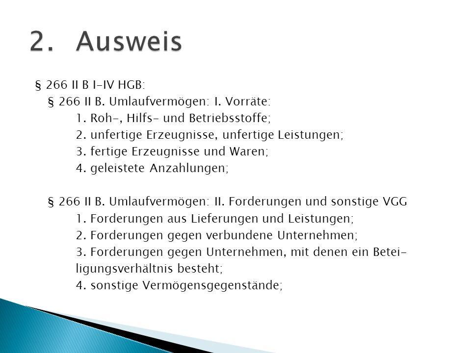 § 266 II B I-IV HGB: § 266 II B. Umlaufvermögen: I. Vorräte: 1. Roh-, Hilfs- und Betriebsstoffe; 2. unfertige Erzeugnisse, unfertige Leistungen; 3. fe