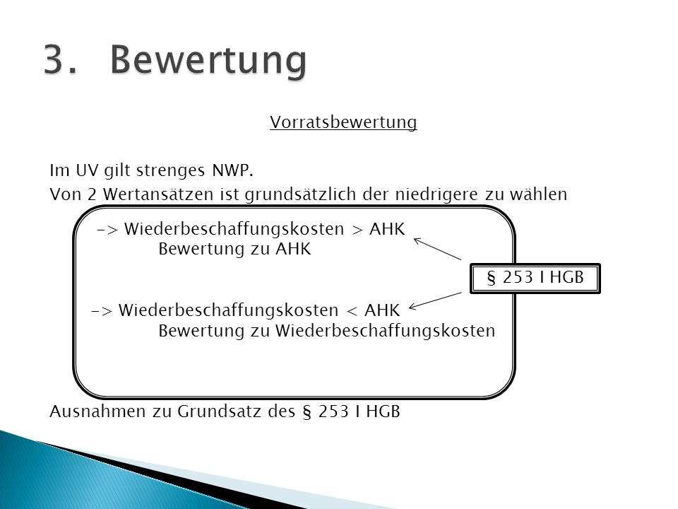 Vorratsbewertung Im UV gilt strenges NWP. Von 2 Wertansätzen ist grundsätzlich der niedrigere zu wählen Ausnahmen zu Grundsatz des § 253 I HGB -> Wied
