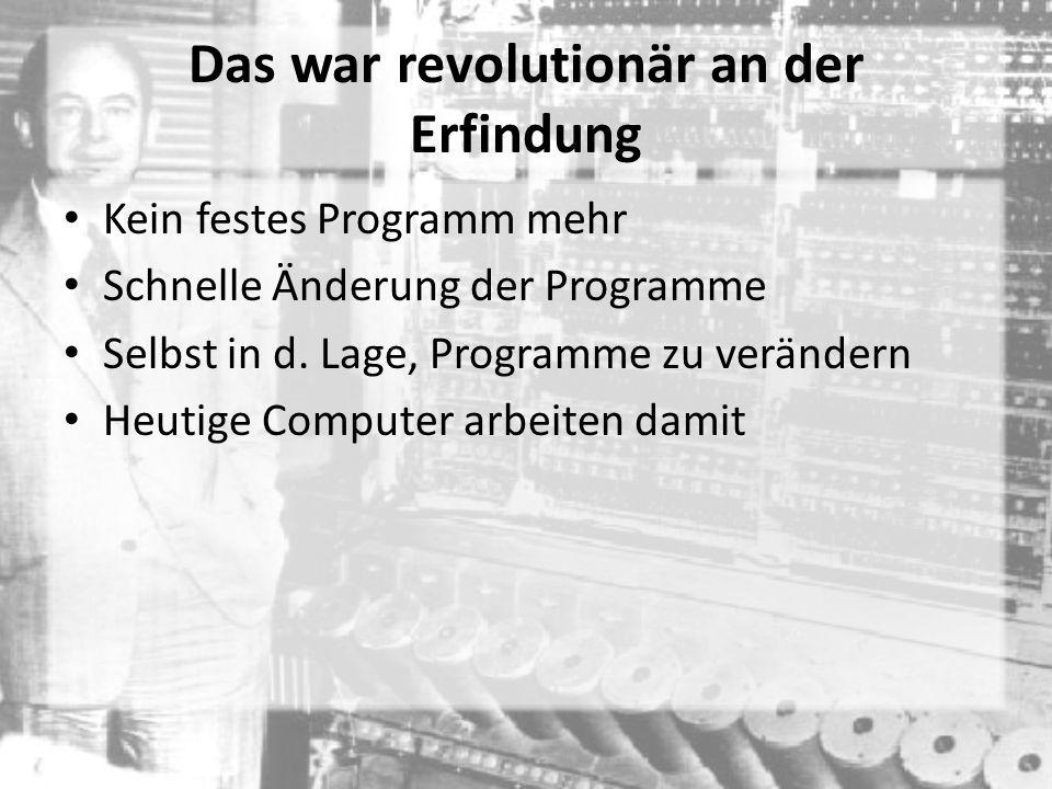 Das war revolutionär an der Erfindung Kein festes Programm mehr Schnelle Änderung der Programme Selbst in d. Lage, Programme zu verändern Heutige Comp