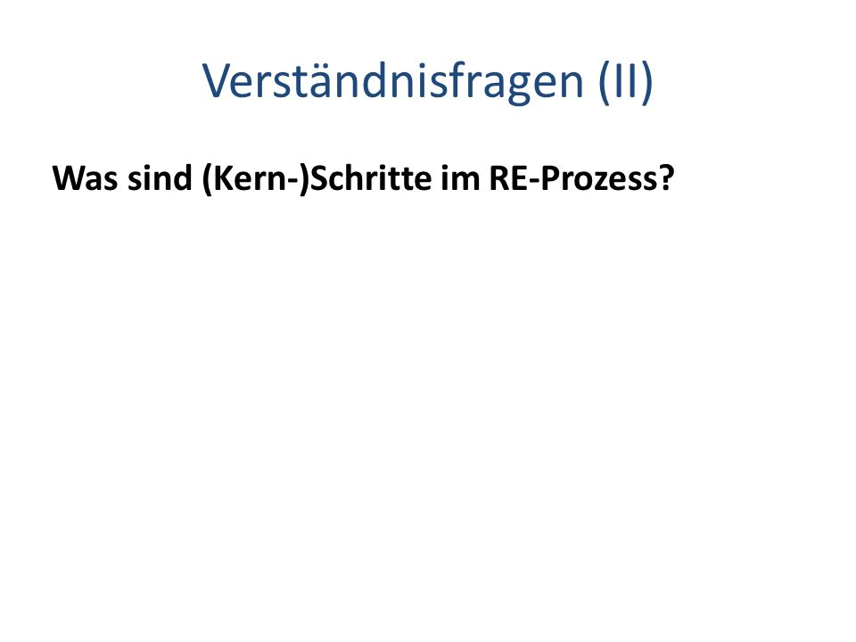 Verständnisfragen (II) Was sind (Kern-)Schritte im RE-Prozess?