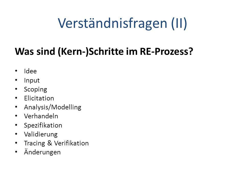 Verständnisfragen (II) Was sind (Kern-)Schritte im RE-Prozess? Idee Input Scoping Elicitation Analysis/Modelling Verhandeln Spezifikation Validierung