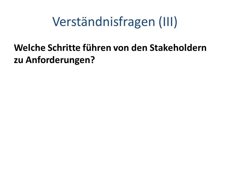 Verständnisfragen (III) Welche Schritte führen von den Stakeholdern zu Anforderungen?