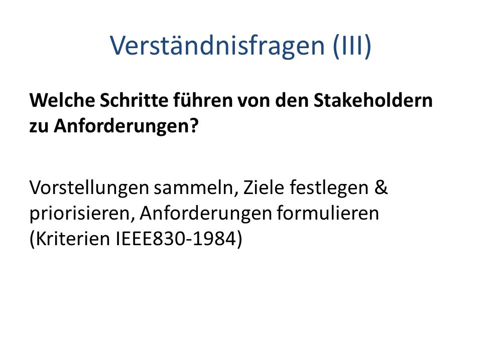 Verständnisfragen (III) Welche Schritte führen von den Stakeholdern zu Anforderungen? Vorstellungen sammeln, Ziele festlegen & priorisieren, Anforderu