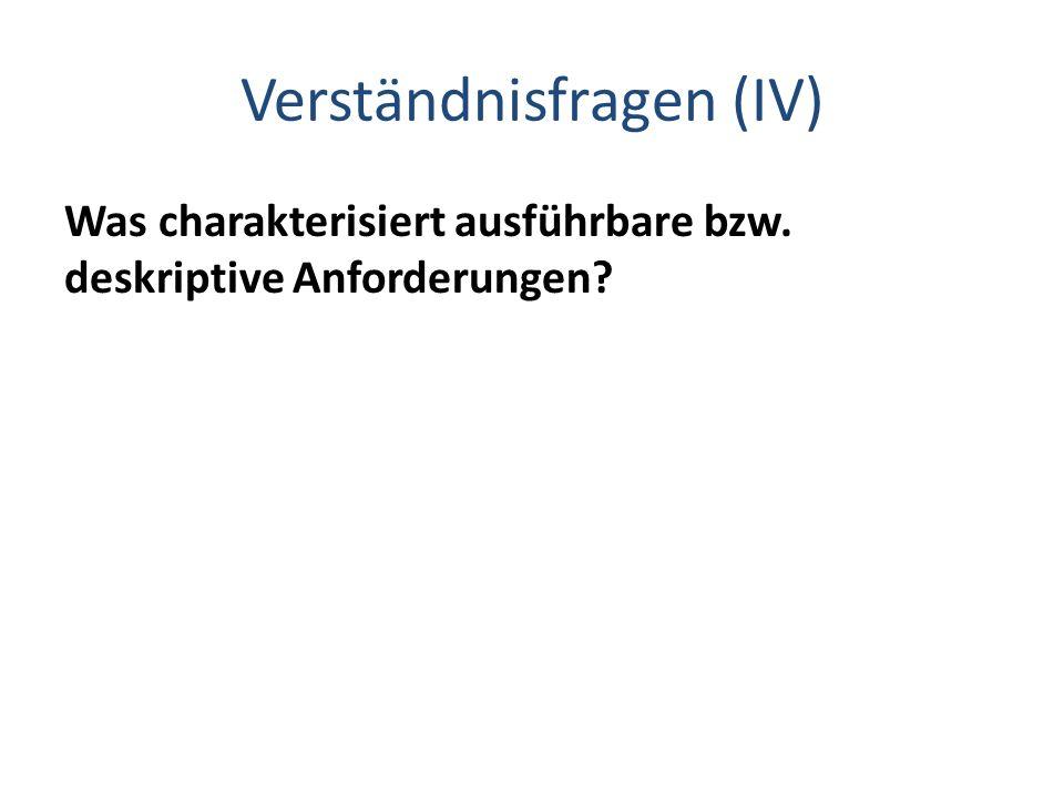 Verständnisfragen (IV) Was charakterisiert ausführbare bzw. deskriptive Anforderungen?
