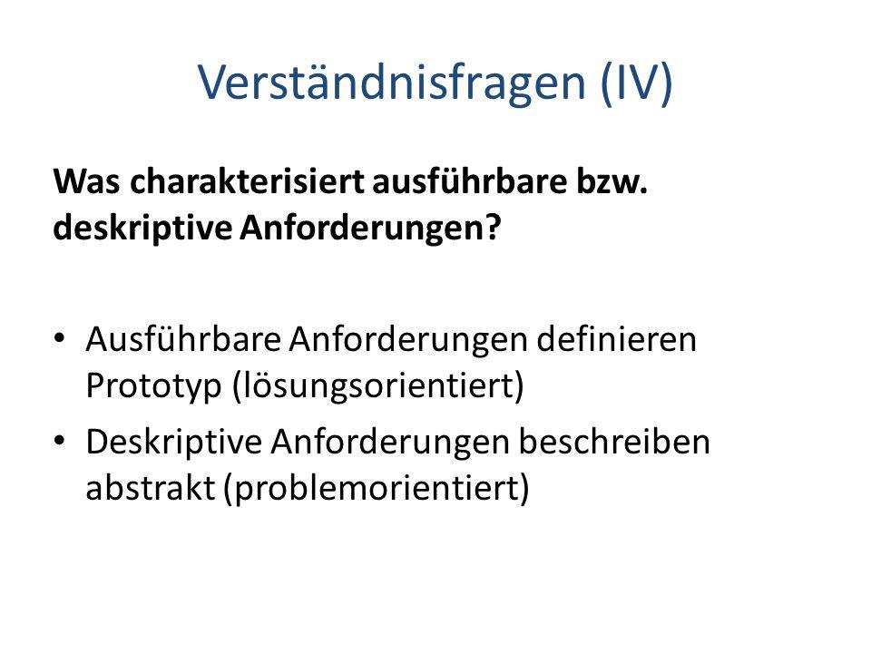 Verständnisfragen (IV) Was charakterisiert ausführbare bzw. deskriptive Anforderungen? Ausführbare Anforderungen definieren Prototyp (lösungsorientier