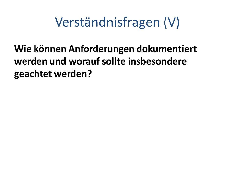 Verständnisfragen (V) Wie können Anforderungen dokumentiert werden und worauf sollte insbesondere geachtet werden?