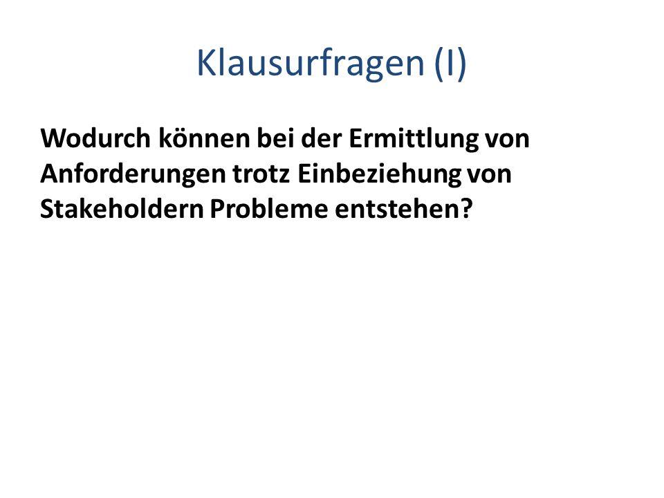 Klausurfragen (I) Wodurch können bei der Ermittlung von Anforderungen trotz Einbeziehung von Stakeholdern Probleme entstehen?