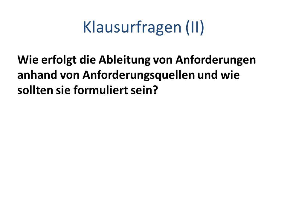 Klausurfragen (II) Wie erfolgt die Ableitung von Anforderungen anhand von Anforderungsquellen und wie sollten sie formuliert sein?