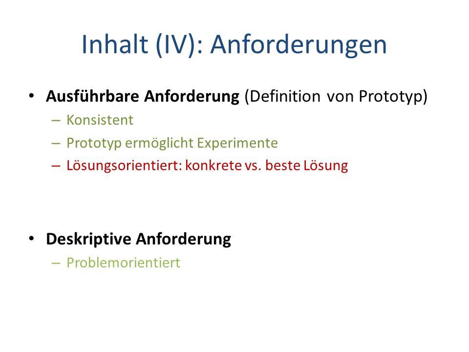 Inhalt (IV): Anforderungen Ausführbare Anforderung (Definition von Prototyp) – Konsistent – Prototyp ermöglicht Experimente – Lösungsorientiert: konkr