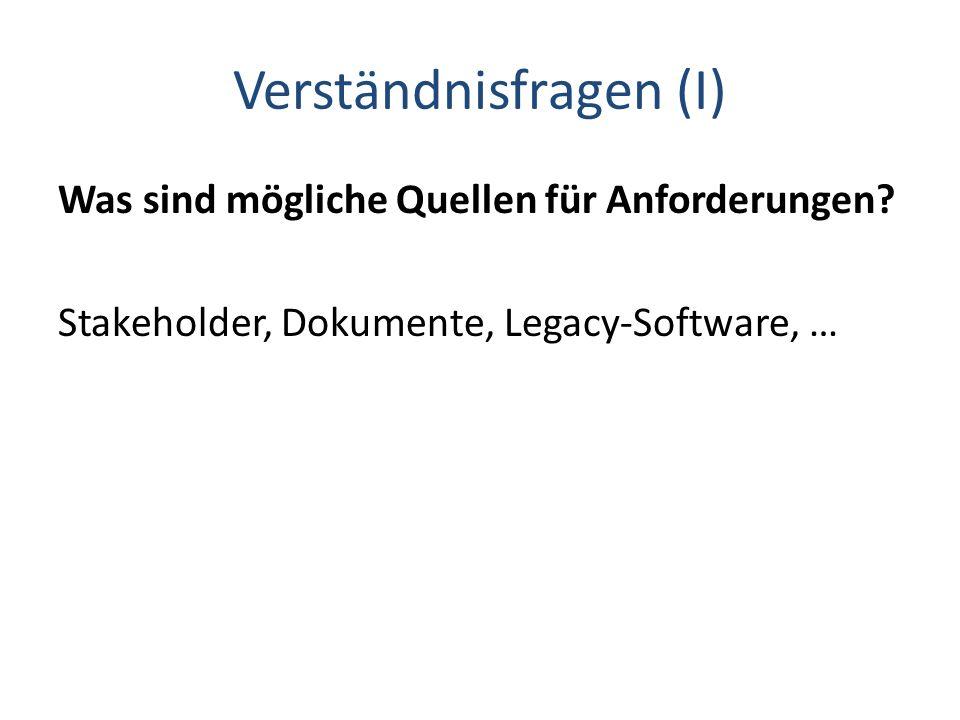 Verständnisfragen (I) Was sind mögliche Quellen für Anforderungen? Stakeholder, Dokumente, Legacy-Software, …