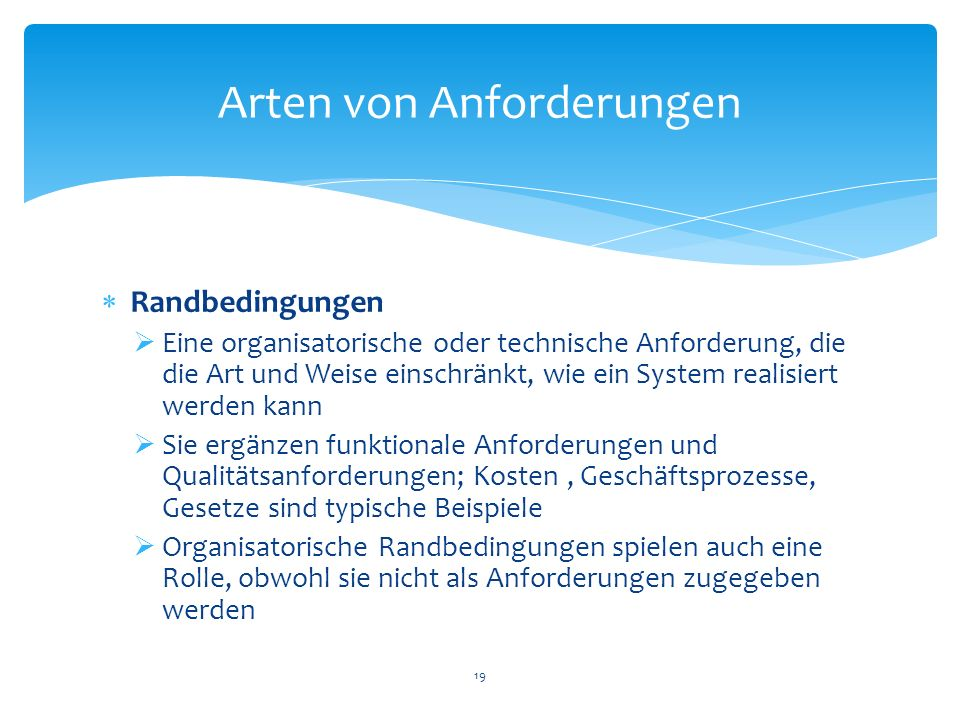 Randbedingungen Eine organisatorische oder technische Anforderung, die die Art und Weise einschränkt, wie ein System realisiert werden kann Sie ergänz
