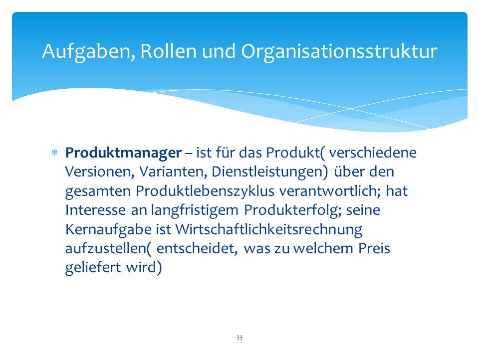 Produktmanager – ist für das Produkt( verschiedene Versionen, Varianten, Dienstleistungen) über den gesamten Produktlebenszyklus verantwortlich; hat I