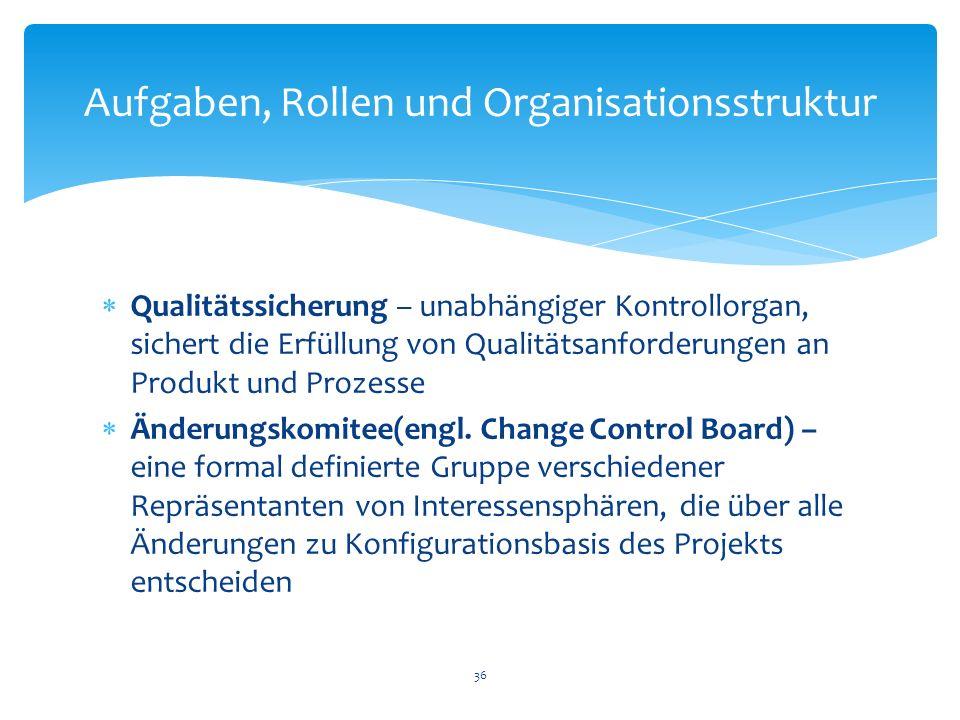 Qualitätssicherung – unabhängiger Kontrollorgan, sichert die Erfüllung von Qualitätsanforderungen an Produkt und Prozesse Änderungskomitee(engl. Chang