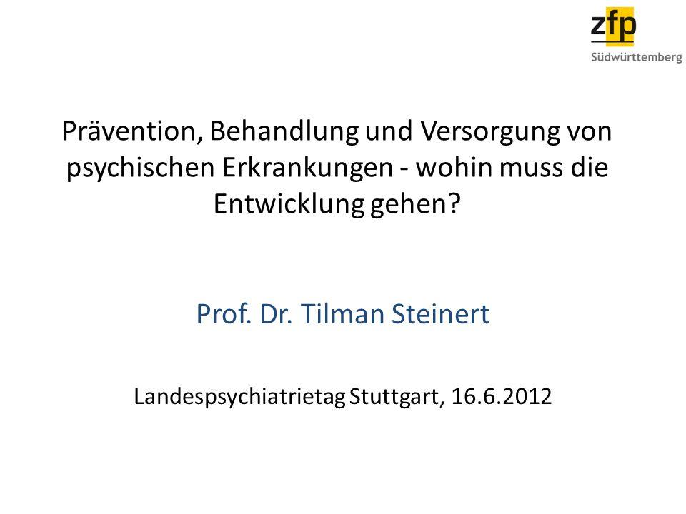 Prävention, Behandlung und Versorgung von psychischen Erkrankungen - wohin muss die Entwicklung gehen? Prof. Dr. Tilman Steinert Landespsychiatrietag