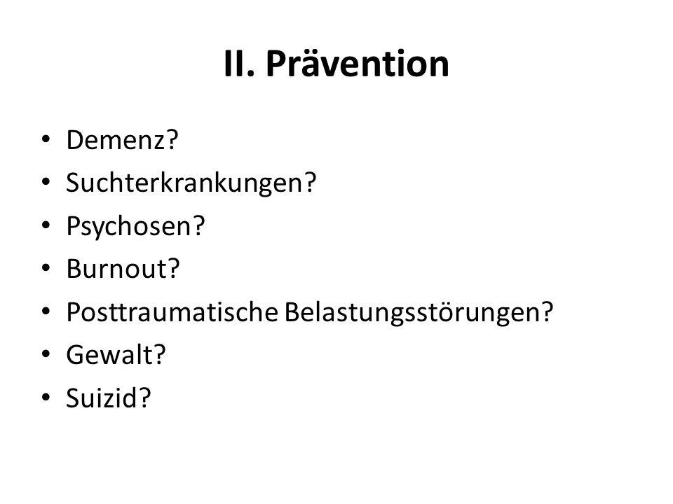 II. Prävention Demenz? Suchterkrankungen? Psychosen? Burnout? Posttraumatische Belastungsstörungen? Gewalt? Suizid?