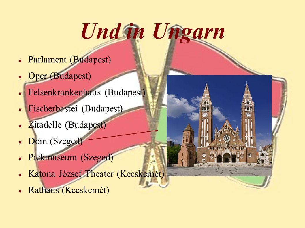 Und in Ungarn Parlament (Budapest) Oper (Budapest) Felsenkrankenhaus (Budapest) Fischerbastei (Budapest) Zitadelle (Budapest) Dom (Szeged) Pickmuseum