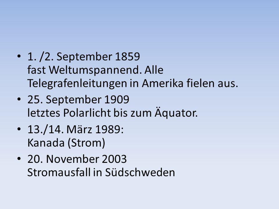 1. /2. September 1859 fast Weltumspannend. Alle Telegrafenleitungen in Amerika fielen aus. 25. September 1909 letztes Polarlicht bis zum Äquator. 13./